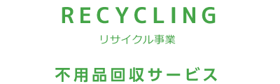 RECYCLING リサイクル事業 不用品回収サービス